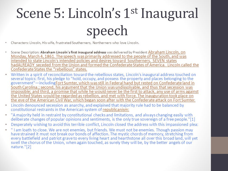 Scene 5: Lincoln's 1 st Inaugural speech Characters: Lincoln, His wife, frustrated Southerners, Northerners who love Lincoln. Scene Description: Abrah