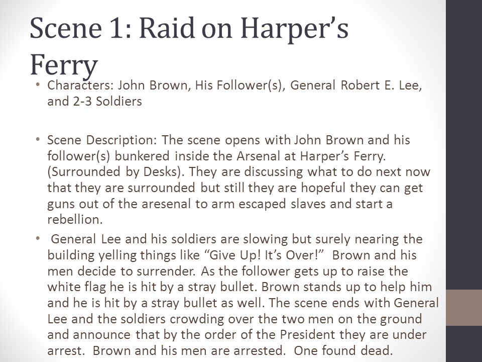 Scene 1: Raid on Harper's Ferry Characters: John Brown, His Follower(s), General Robert E. Lee, and 2-3 Soldiers Scene Description: The scene opens wi