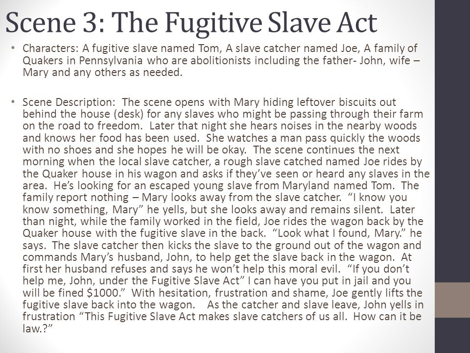 Characters: A fugitive slave named Tom, A slave catcher named Joe, A family of Quakers in Pennsylvania who are abolitionists including the father- Joh