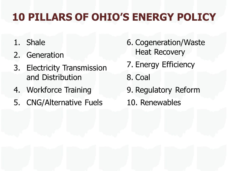 10 PILLARS OF OHIO'S ENERGY POLICY 1.Shale 2.Generation 3.Electricity Transmission and Distribution 4.Workforce Training 5.CNG/Alternative Fuels 6.Cogeneration/Waste Heat Recovery 7.Energy Efficiency 8.Coal 9.Regulatory Reform 10.