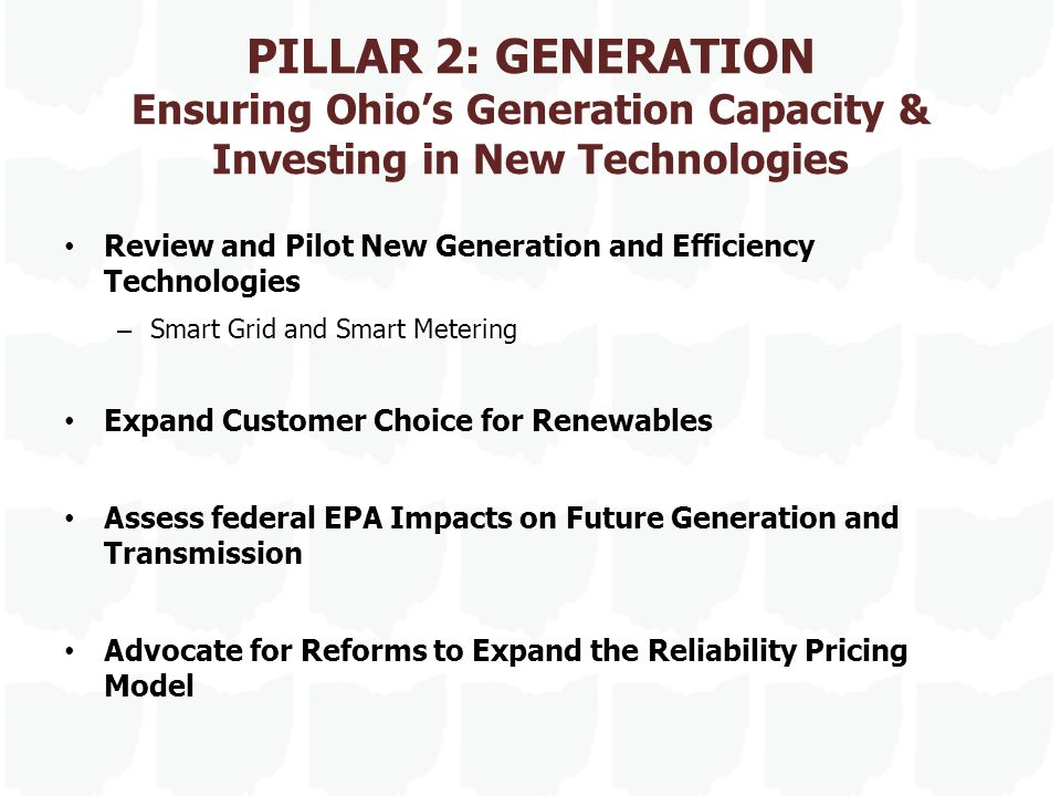 PILLAR 2: GENERATION Ensuring Ohio's Generation Capacity & Investing in New Technologies Review and Pilot New Generation and Efficiency Technologies – Smart Grid and Smart Metering Expand Customer Choice for Renewables Assess federal EPA Impacts on Future Generation and Transmission Advocate for Reforms to Expand the Reliability Pricing Model