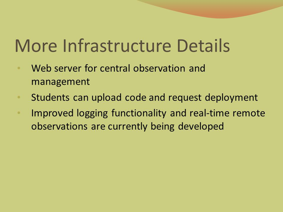 More Infrastructure Details Web server for central observation and management Students can upload code and request deployment Improved logging functio