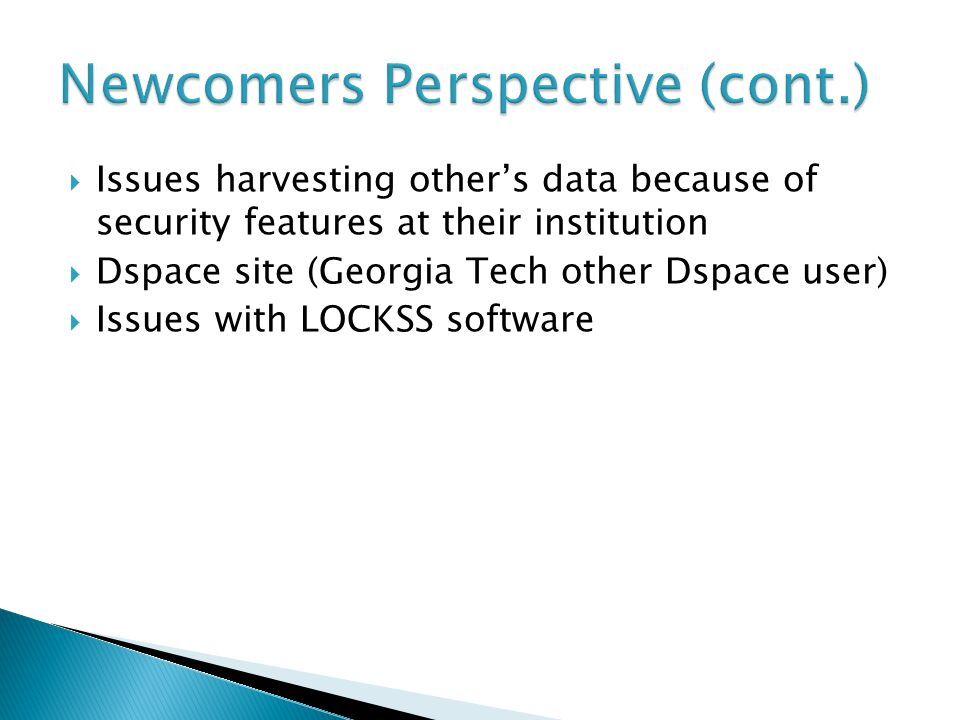  Issues harvesting other's data because of security features at their institution  Dspace site (Georgia Tech other Dspace user)  Issues with LOCKSS