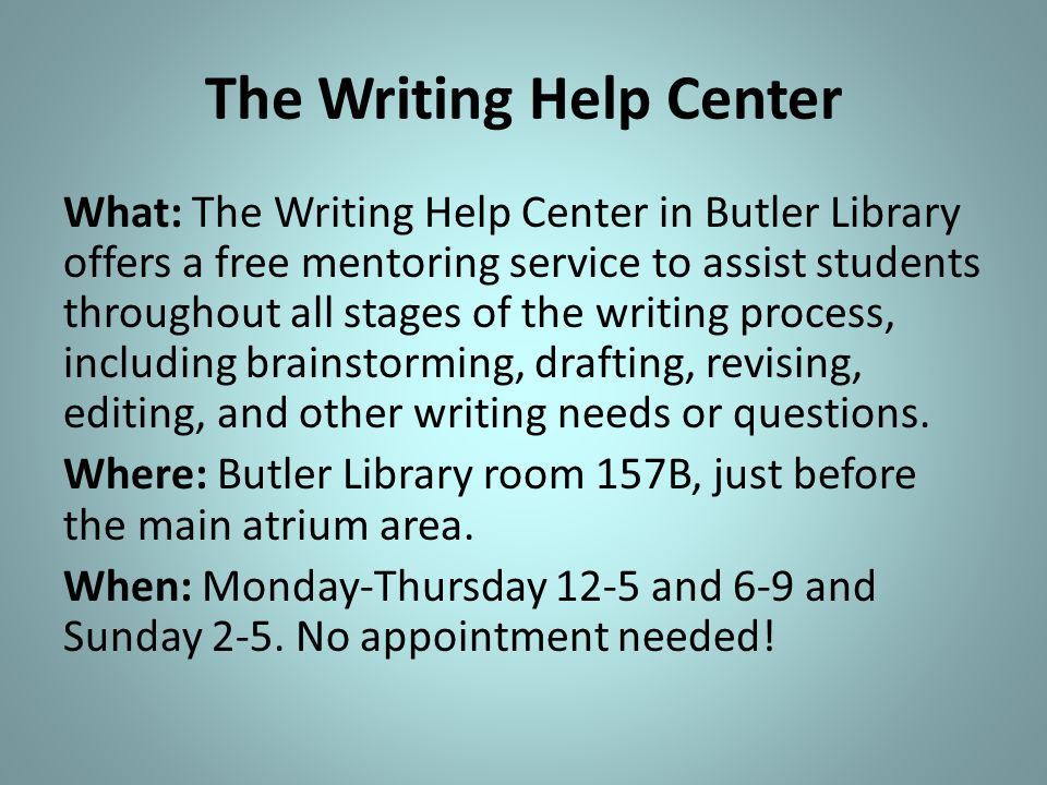 The Writing Help Center What: The Writing Help Center in Butler Library offers a free mentoring service to assist students throughout all stages of the writing process, including brainstorming, drafting, revising, editing, and other writing needs or questions.