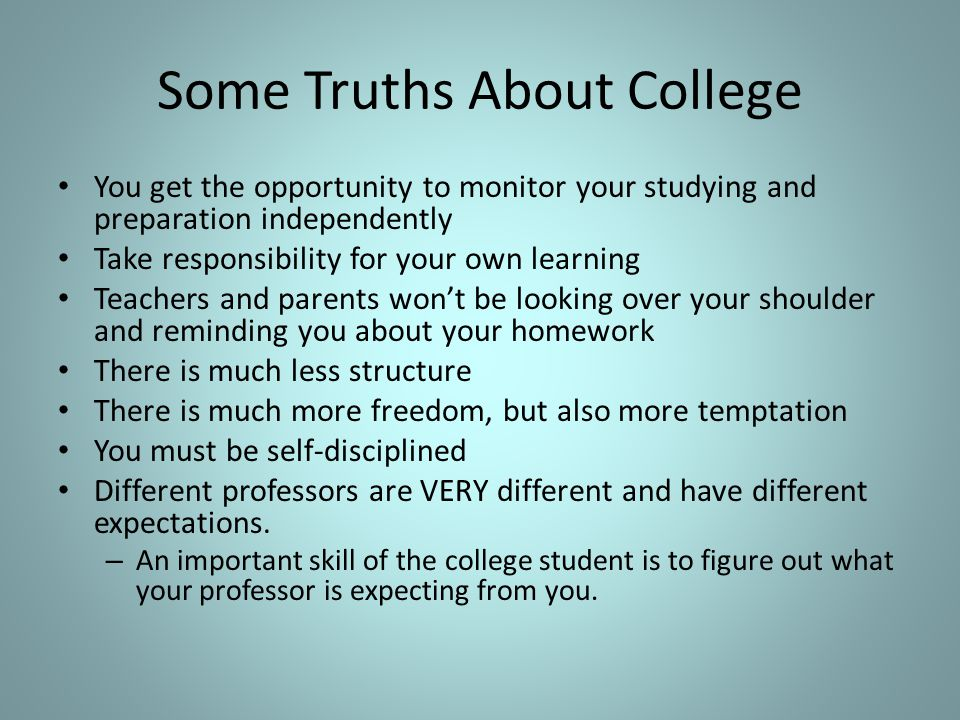 Some Truths About College You get the opportunity to monitor your studying and preparation independently Take responsibility for your own learning Teachers and parents won't be looking over your shoulder and reminding you about your homework There is much less structure There is much more freedom, but also more temptation You must be self-disciplined Different professors are VERY different and have different expectations.