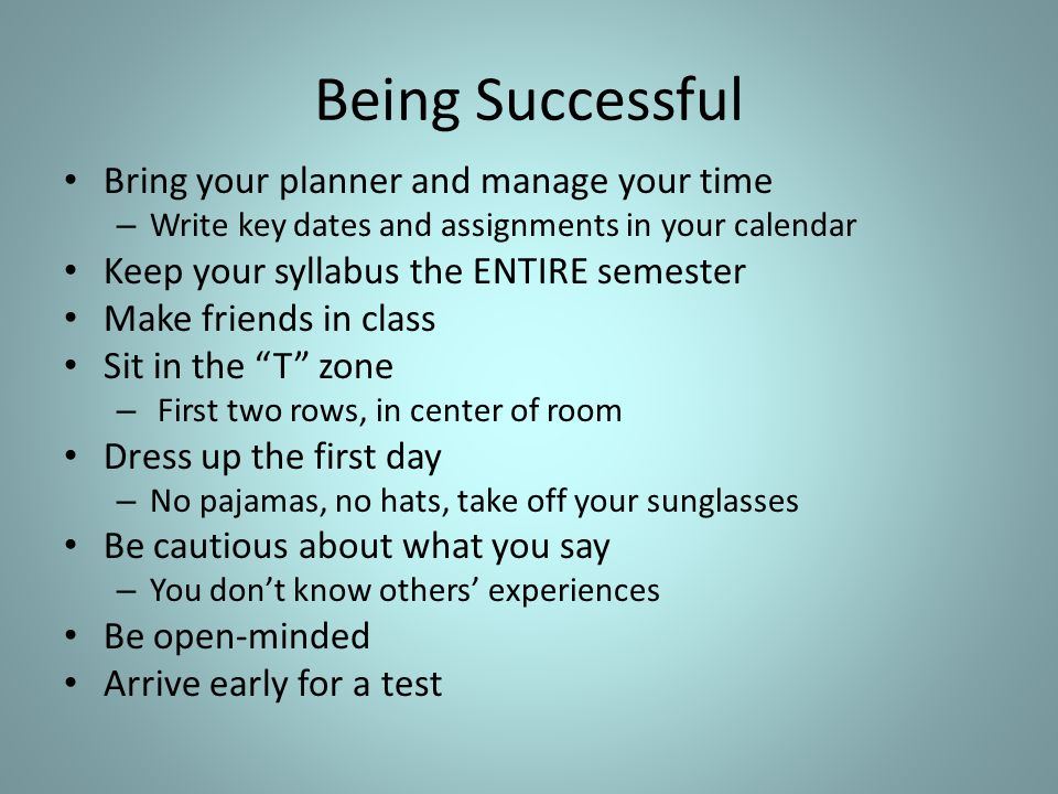 Being Successful Bring your planner and manage your time – Write key dates and assignments in your calendar Keep your syllabus the ENTIRE semester Make friends in class Sit in the T zone – First two rows, in center of room Dress up the first day – No pajamas, no hats, take off your sunglasses Be cautious about what you say – You don't know others' experiences Be open-minded Arrive early for a test