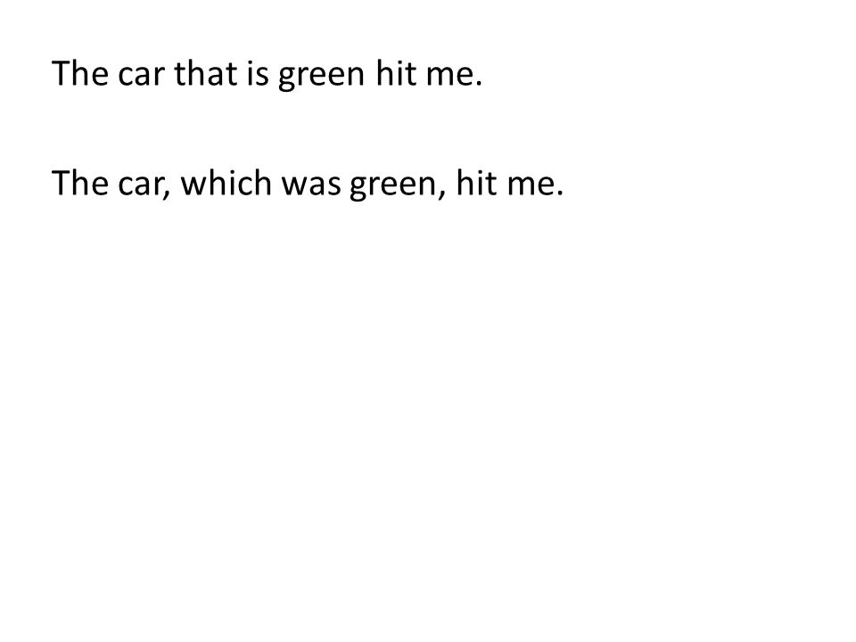 The car that is green hit me. The car, which was green, hit me.