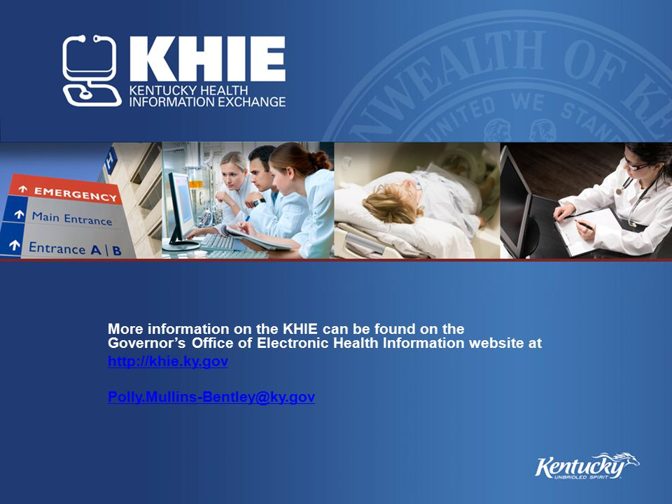 More information on the KHIE can be found on the Governor's Office of Electronic Health Information website at http://khie.ky.gov Polly.Mullins-Bentley@ky.gov