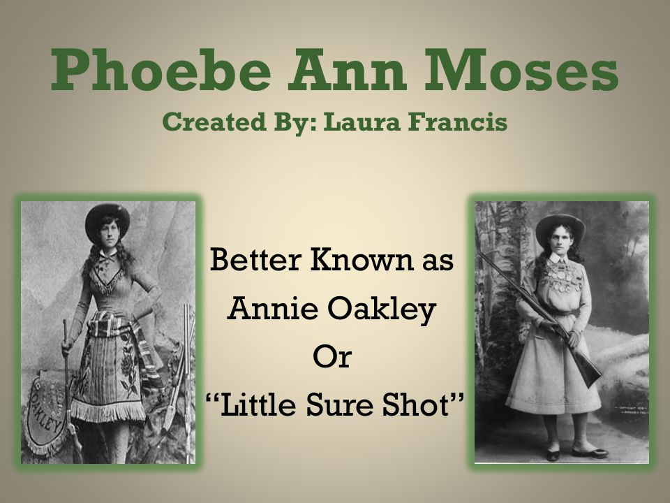 Phoebe Ann Moses Created By: Laura Francis Better Known as Annie Oakley Or Little Sure Shot