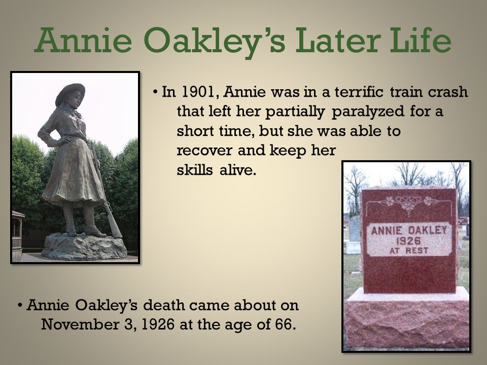 Annie Oakley's Later Life In 1901, Annie was in a terrific train crash that left her partially paralyzed for a short time, but she was able to recover and keep her skills alive.