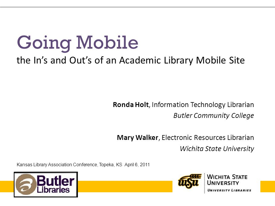 Going Mobile the In's and Out's of an Academic Library Mobile Site Ronda Holt, Information Technology Librarian Butler Community College Mary Walker, Electronic Resources Librarian Wichita State University Kansas Library Association Conference, Topeka, KS April 6, 2011