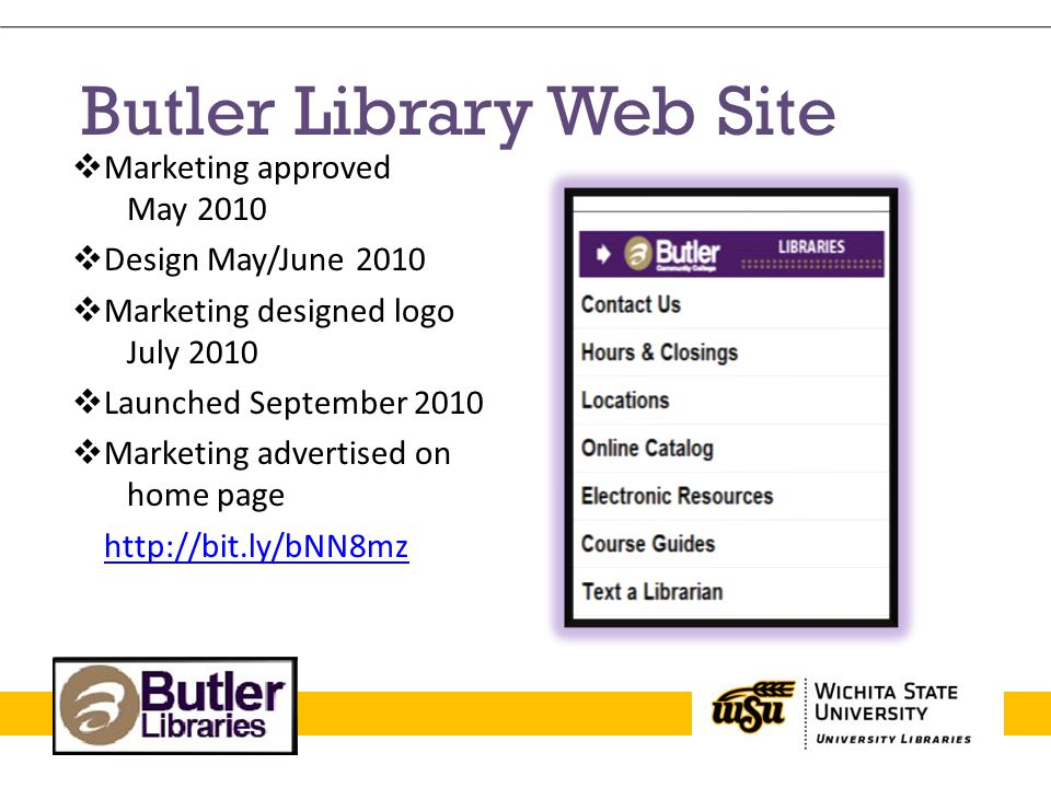 Butler Library Web Site  Marketing approved May 2010  Design May/June 2010  Marketing designed logo July 2010  Launched September 2010  Marketing advertised on home page http://bit.ly/bNN8mz