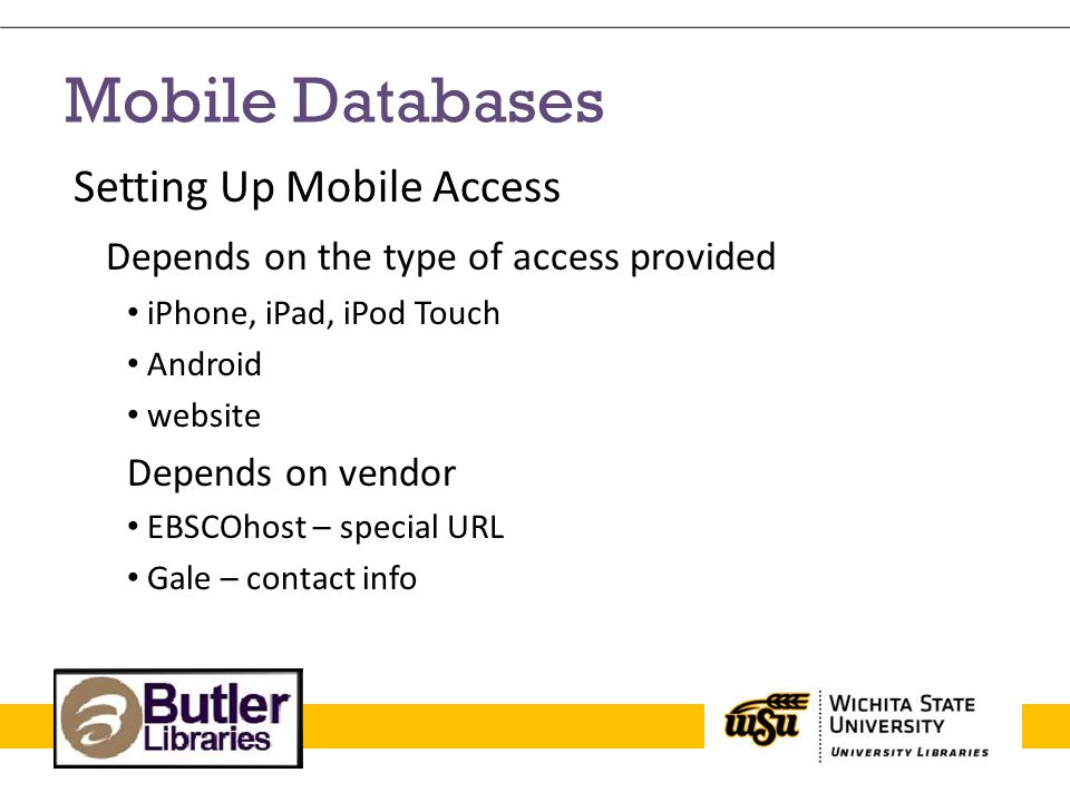 Mobile Databases Setting Up Mobile Access Depends on the type of access provided iPhone, iPad, iPod Touch Android website Depends on vendor EBSCOhost – special URL Gale – contact info