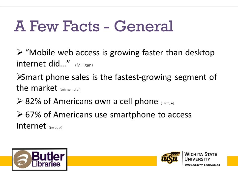 A Few Facts – Higher Ed  66% of college students own a cell phone (Fitzpatrick)  ½ of all undergraduates own a mobile device capable of accessing the internet (Farkas)  Portability (Johnson)  Information & training materials increasingly being accessed (Johnson)