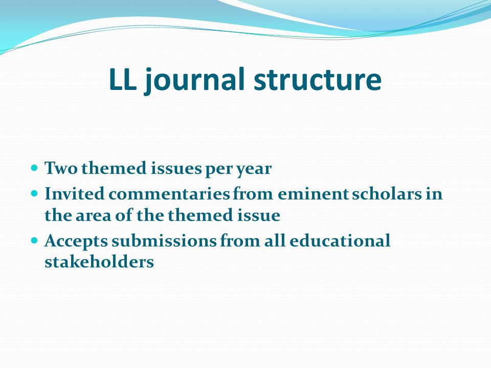 LL journal structure Two themed issues per year Invited commentaries from eminent scholars in the area of the themed issue Accepts submissions from all educational stakeholders