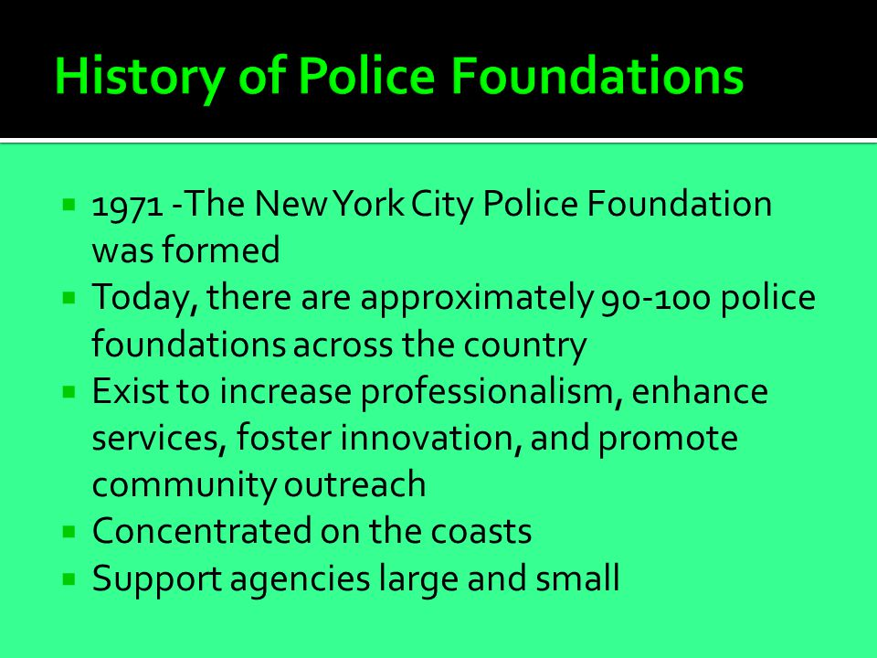  1971 -The New York City Police Foundation was formed  Today, there are approximately 90-100 police foundations across the country  Exist to increase professionalism, enhance services, foster innovation, and promote community outreach  Concentrated on the coasts  Support agencies large and small