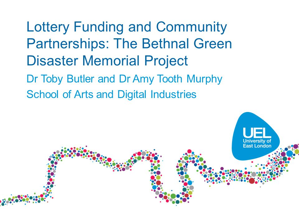 Lottery Funding and Community Partnerships: The Bethnal Green Disaster Memorial Project Dr Toby Butler and Dr Amy Tooth Murphy School of Arts and Digital Industries