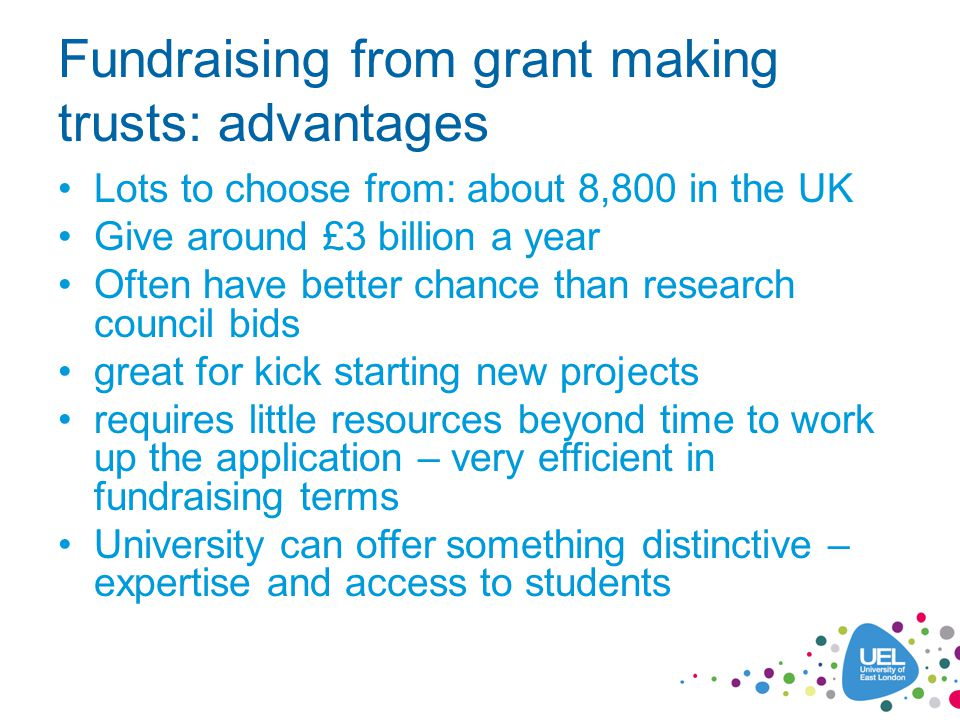 Fundraising from grant making trusts: advantages Lots to choose from: about 8,800 in the UK Give around £3 billion a year Often have better chance than research council bids great for kick starting new projects requires little resources beyond time to work up the application – very efficient in fundraising terms University can offer something distinctive – expertise and access to students