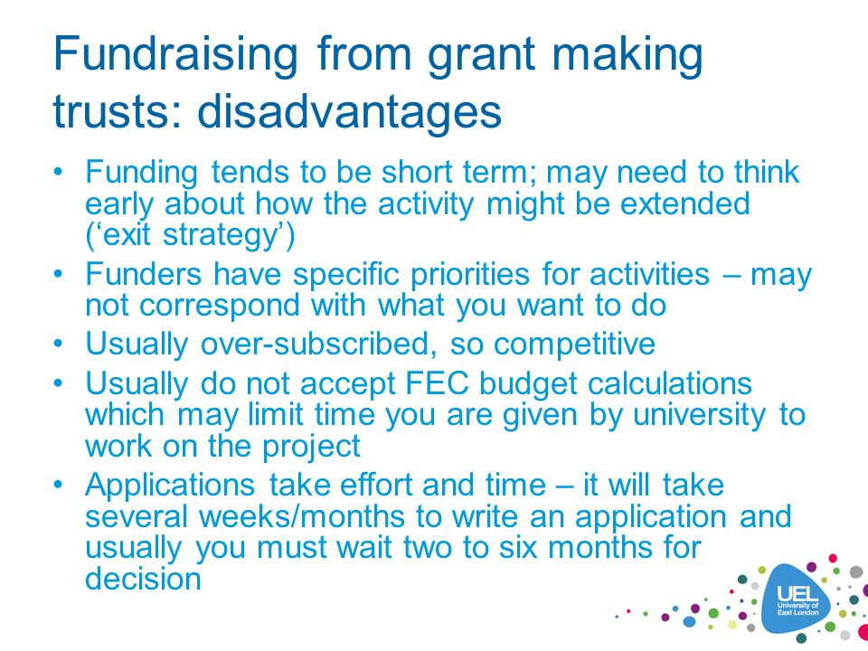 Fundraising from grant making trusts: disadvantages Funding tends to be short term; may need to think early about how the activity might be extended ('exit strategy') Funders have specific priorities for activities – may not correspond with what you want to do Usually over-subscribed, so competitive Usually do not accept FEC budget calculations which may limit time you are given by university to work on the project Applications take effort and time – it will take several weeks/months to write an application and usually you must wait two to six months for decision