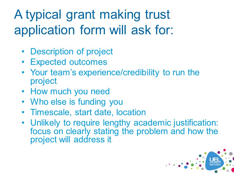 A typical grant making trust application form will ask for: Description of project Expected outcomes Your team's experience/credibility to run the project How much you need Who else is funding you Timescale, start date, location Unlikely to require lengthy academic justification: focus on clearly stating the problem and how the project will address it