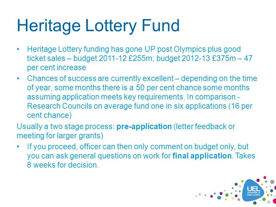 Heritage Lottery Fund Heritage Lottery funding has gone UP post Olympics plus good ticket sales – budget 2011-12 £255m; budget 2012-13 £375m – 47 per cent increase Chances of success are currently excellent – depending on the time of year, some months there is a 50 per cent chance some months assuming application meets key requirements.
