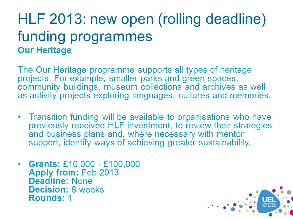 HLF 2013: new open (rolling deadline) funding programmes Our Heritage The Our Heritage programme supports all types of heritage projects.