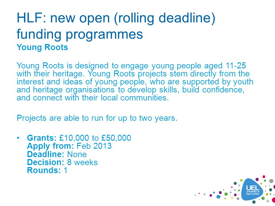 HLF: new open (rolling deadline) funding programmes Young Roots Young Roots is designed to engage young people aged 11-25 with their heritage.