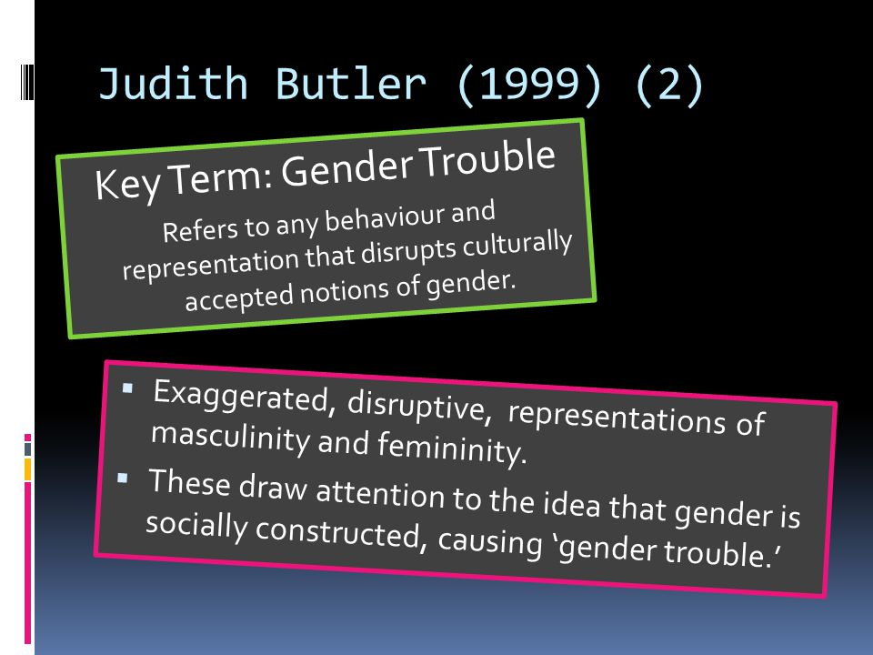 Judith Butler (1999) (2) Key Term: Gender Trouble Refers to any behaviour and representation that disrupts culturally accepted notions of gender.
