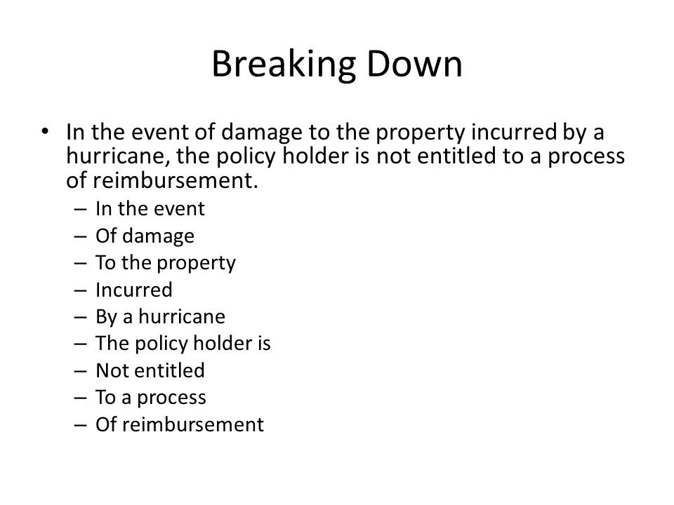 Breaking Down In the event of damage to the property incurred by a hurricane, the policy holder is not entitled to a process of reimbursement.