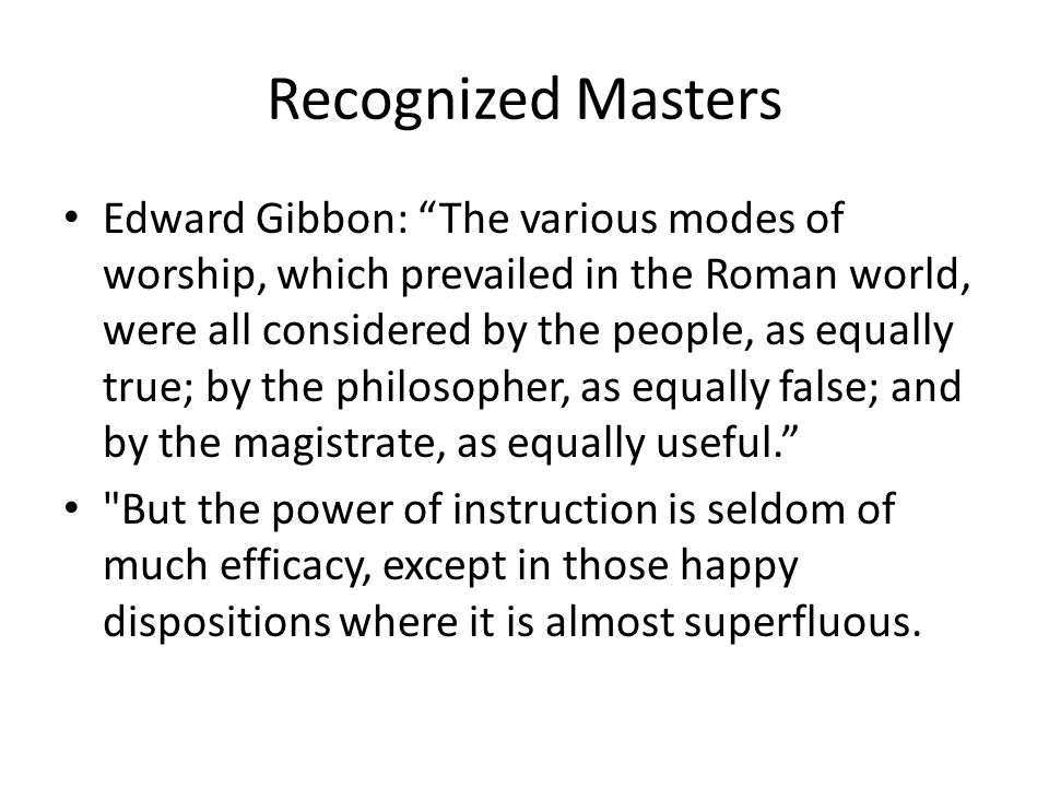 Recognized Masters Edward Gibbon: The various modes of worship, which prevailed in the Roman world, were all considered by the people, as equally true; by the philosopher, as equally false; and by the magistrate, as equally useful. But the power of instruction is seldom of much efficacy, except in those happy dispositions where it is almost superfluous.