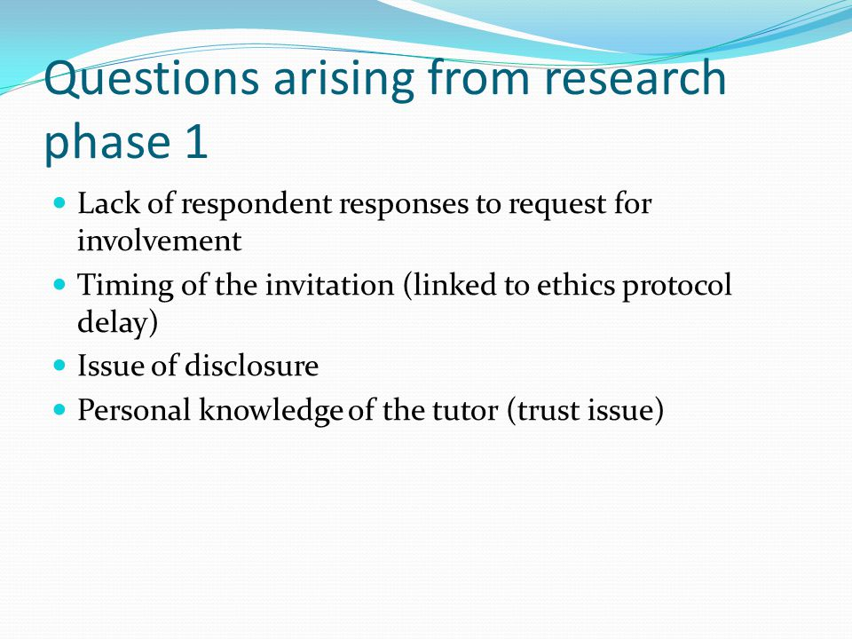 Questions arising from research phase 1 Lack of respondent responses to request for involvement Timing of the invitation (linked to ethics protocol delay) Issue of disclosure Personal knowledge of the tutor (trust issue)