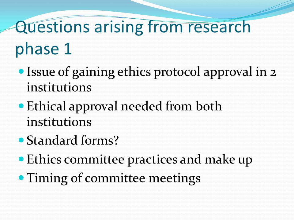 Questions arising from research phase 1 Issue of gaining ethics protocol approval in 2 institutions Ethical approval needed from both institutions Standard forms.