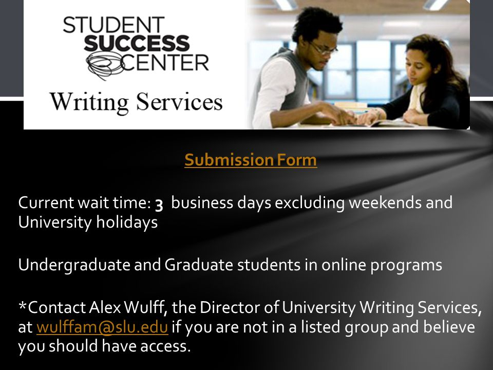 Submission Form Current wait time: 3 business days excluding weekends and University holidays Undergraduate and Graduate students in online programs *Contact Alex Wulff, the Director of University Writing Services, at wulffam@slu.edu if you are not in a listed group and believe you should have access.wulffam@slu.edu