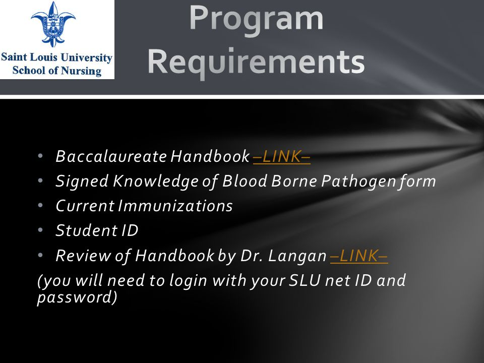 Baccalaureate Handbook –LINK––LINK– Signed Knowledge of Blood Borne Pathogen form Current Immunizations Student ID Review of Handbook by Dr.