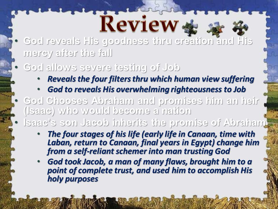 God reveals His goodness thru creation and His mercy after the fallGod reveals His goodness thru creation and His mercy after the fall God allows severe testing of JobGod allows severe testing of Job Reveals the four filters thru which human view suffering Reveals the four filters thru which human view suffering God to reveals His overwhelming righteousness to Job God to reveals His overwhelming righteousness to Job God Chooses Abraham and promises him an heir (Isaac) who would become a nationGod Chooses Abraham and promises him an heir (Isaac) who would become a nation Isaac's son Jacob inherits the promise of AbrahamIsaac's son Jacob inherits the promise of Abraham The four stages of his life (early life in Canaan, time with Laban, return to Canaan, final years in Egypt) change him from a self-reliant schemer into man trusting God The four stages of his life (early life in Canaan, time with Laban, return to Canaan, final years in Egypt) change him from a self-reliant schemer into man trusting God God took Jacob, a man of many flaws, brought him to a point of complete trust, and used him to accomplish His holy purposes God took Jacob, a man of many flaws, brought him to a point of complete trust, and used him to accomplish His holy purposes