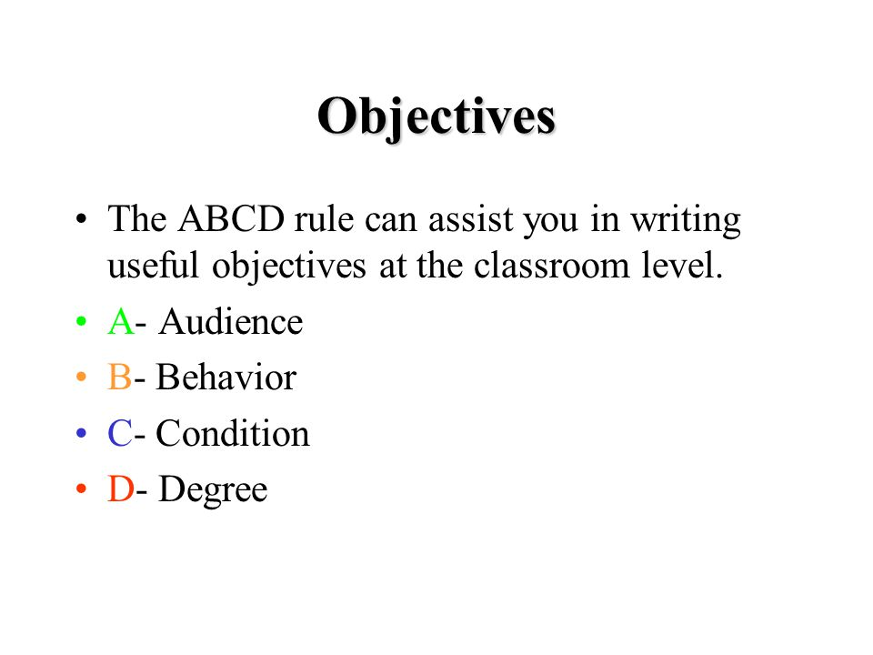 Objectives The ABCD rule can assist you in writing useful objectives at the classroom level.