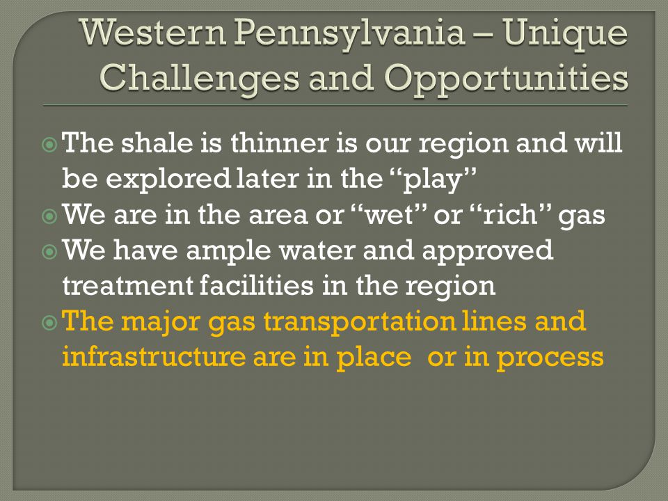  The shale is thinner is our region and will be explored later in the play  We are in the area or wet or rich gas  We have ample water and approved treatment facilities in the region  The major gas transportation lines and infrastructure are in place or in process