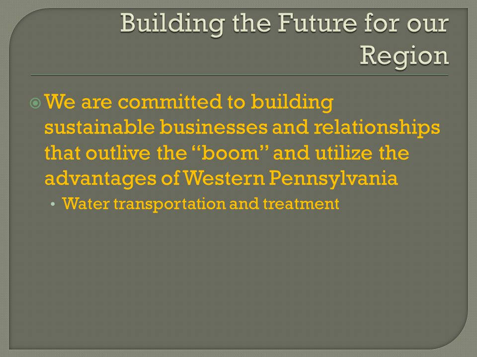  We are committed to building sustainable businesses and relationships that outlive the boom and utilize the advantages of Western Pennsylvania Water transportation and treatment