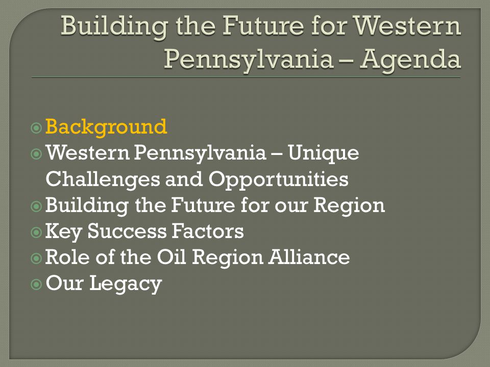  Background  Western Pennsylvania – Unique Challenges and Opportunities  Building the Future for our Region  Key Success Factors  Role of the Oil Region Alliance  Our Legacy