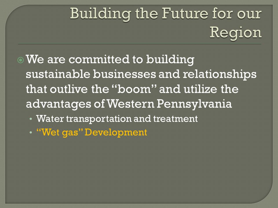  We are committed to building sustainable businesses and relationships that outlive the boom and utilize the advantages of Western Pennsylvania Water transportation and treatment Wet gas Development