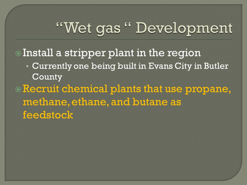  Install a stripper plant in the region Currently one being built in Evans City in Butler County  Recruit chemical plants that use propane, methane, ethane, and butane as feedstock