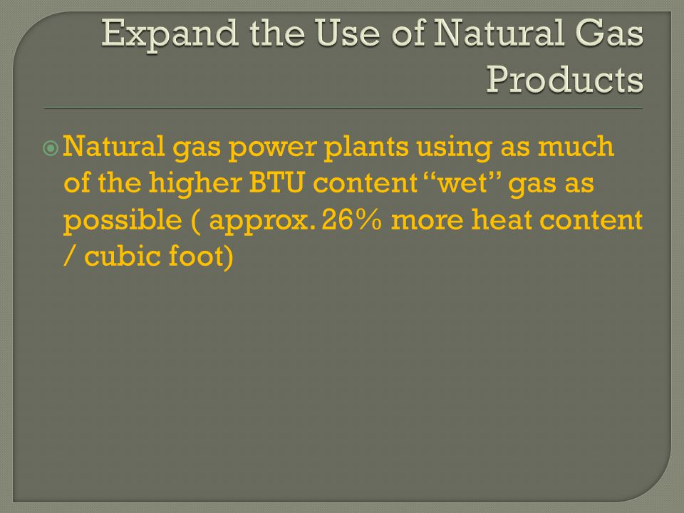  Natural gas power plants using as much of the higher BTU content wet gas as possible ( approx.