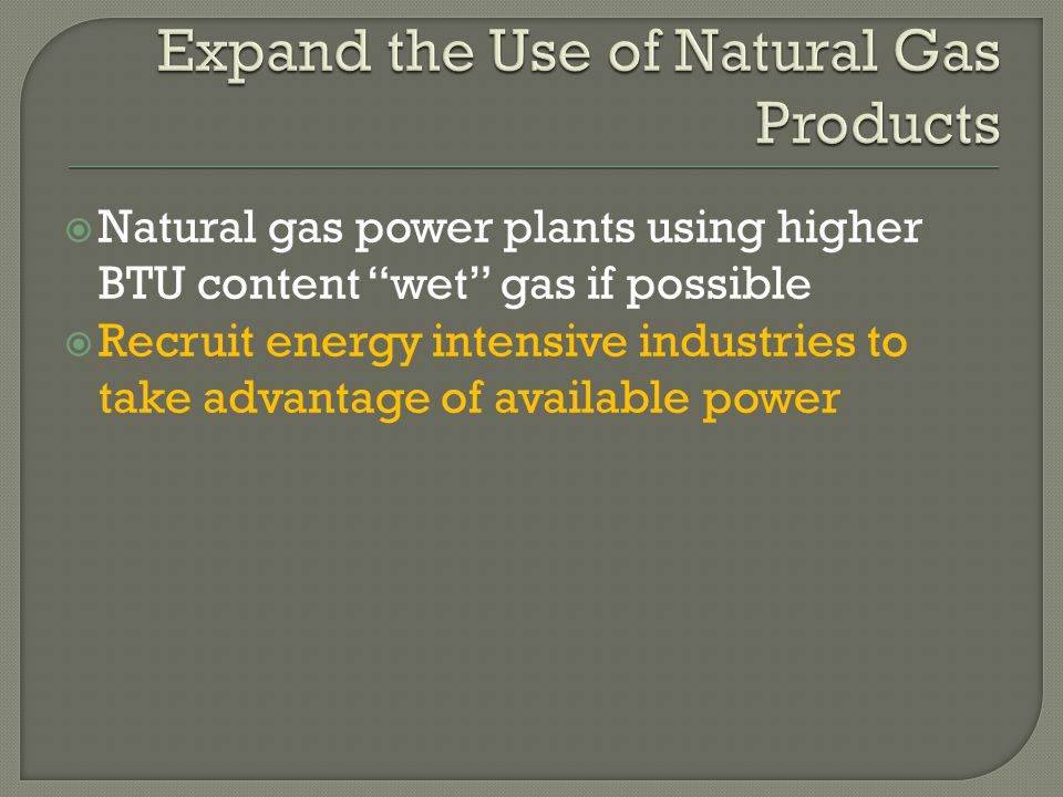  Natural gas power plants using higher BTU content wet gas if possible  Recruit energy intensive industries to take advantage of available power