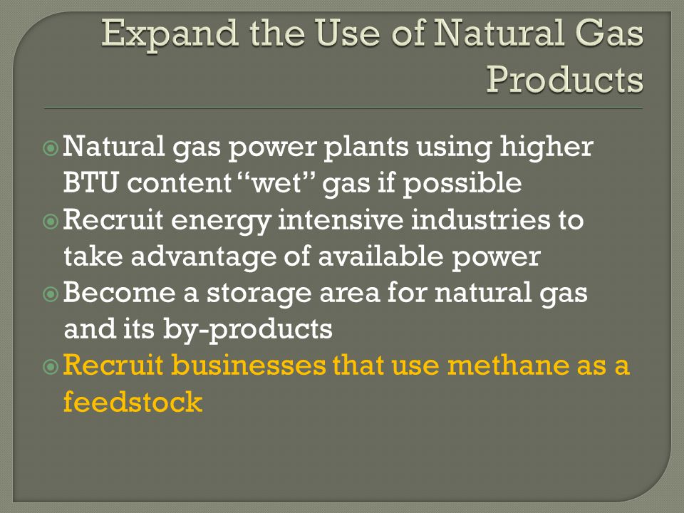  Natural gas power plants using higher BTU content wet gas if possible  Recruit energy intensive industries to take advantage of available power  Become a storage area for natural gas and its by-products  Recruit businesses that use methane as a feedstock