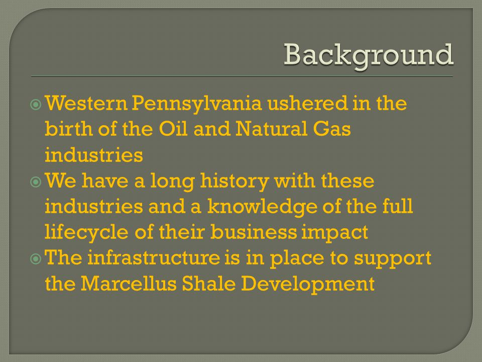  Western Pennsylvania ushered in the birth of the Oil and Natural Gas industries  We have a long history with these industries and a knowledge of the full lifecycle of their business impact  The infrastructure is in place to support the Marcellus Shale Development