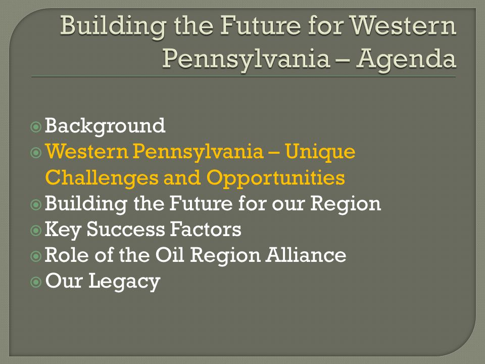  Background  Western Pennsylvania – Unique Challenges and Opportunities  Building the Future for our Region  Key Success Factors  Role of the Oil Region Alliance  Our Legacy