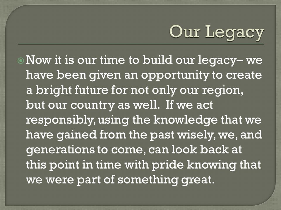  Now it is our time to build our legacy– we have been given an opportunity to create a bright future for not only our region, but our country as well.