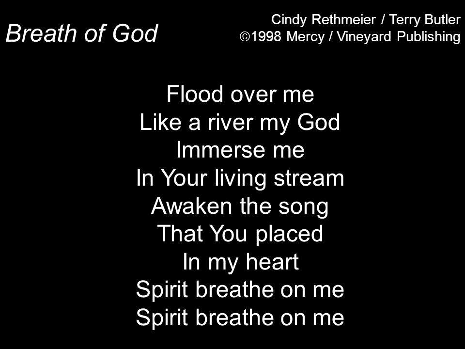 Breath of God Cindy Rethmeier / Terry Butler  1998 Mercy / Vineyard Publishing Flood over me Like a river my God Immerse me In Your living stream Awaken the song That You placed In my heart Spirit breathe on me