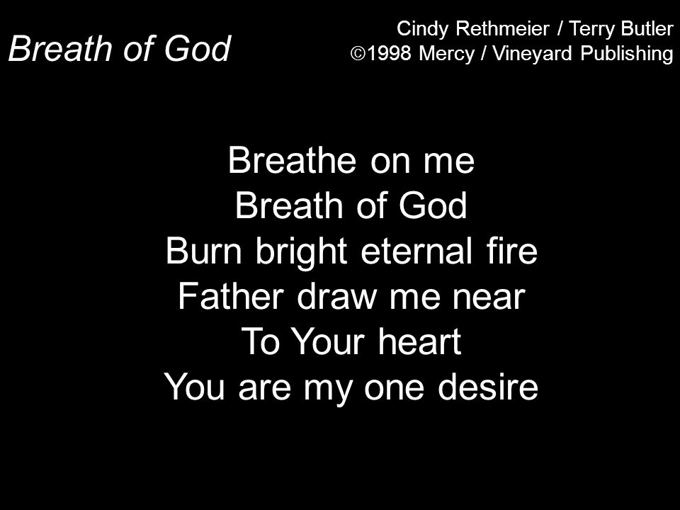 Breath of God Cindy Rethmeier / Terry Butler  1998 Mercy / Vineyard Publishing Breathe on me Breath of God Burn bright eternal fire Father draw me near To Your heart You are my one desire