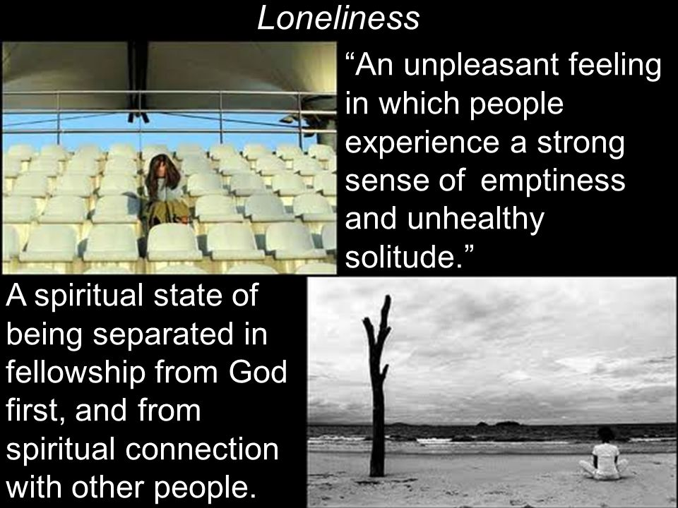 Loneliness An unpleasant feeling in which people experience a strong sense of emptiness and unhealthy solitude. A spiritual state of being separated in fellowship from God first, and from spiritual connection with other people.